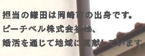 担当の鎌田は岡崎市の出身です。ピーチベルは、愛知県・市町村等の婚活認定企業です。婚活を通じて地域に貢献しています。